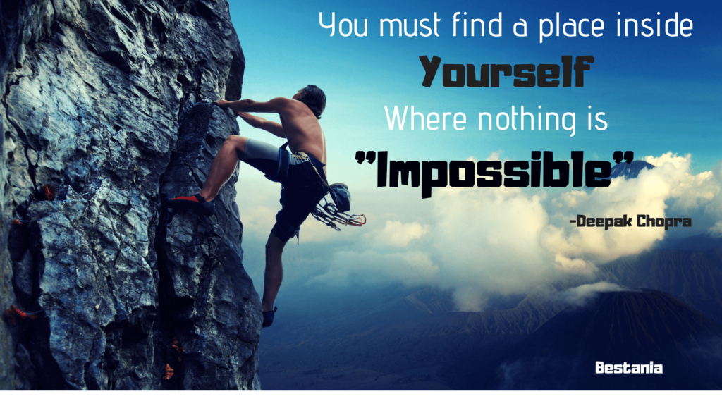 YOU MUST FIND A PLACE INSIDE YOURSELF WHERE NOTHING IS IMPOSSIBLE– DEEPAK CHOPRA
