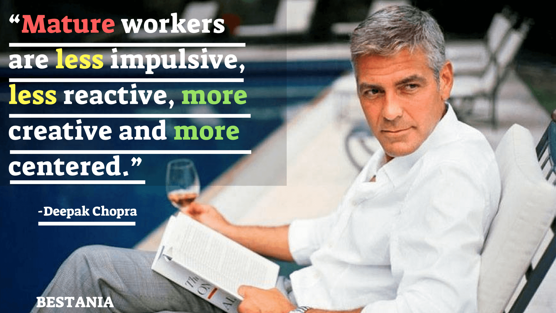 """""""MATURE WORKERS ARE LESS IMPULSIVE, LESS REACTIVE, MORE CREATIVE AND MORE CENTERED.""""– DEEPAK CHOPRA"""