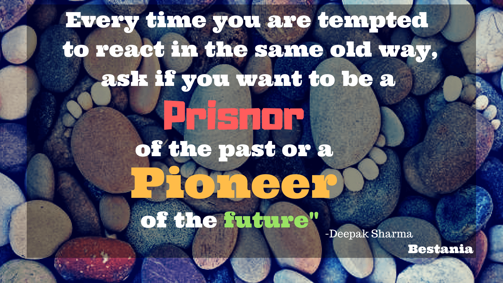 EVERY TIME YOU TEMPTED TO REACT IN THE SAME OLD WAY, ASK IF YOU WANT TO BE A PRISNOR OF THE PAST OR A PIONEER IF THE FUTURE.– DEEPAK CHOPRA