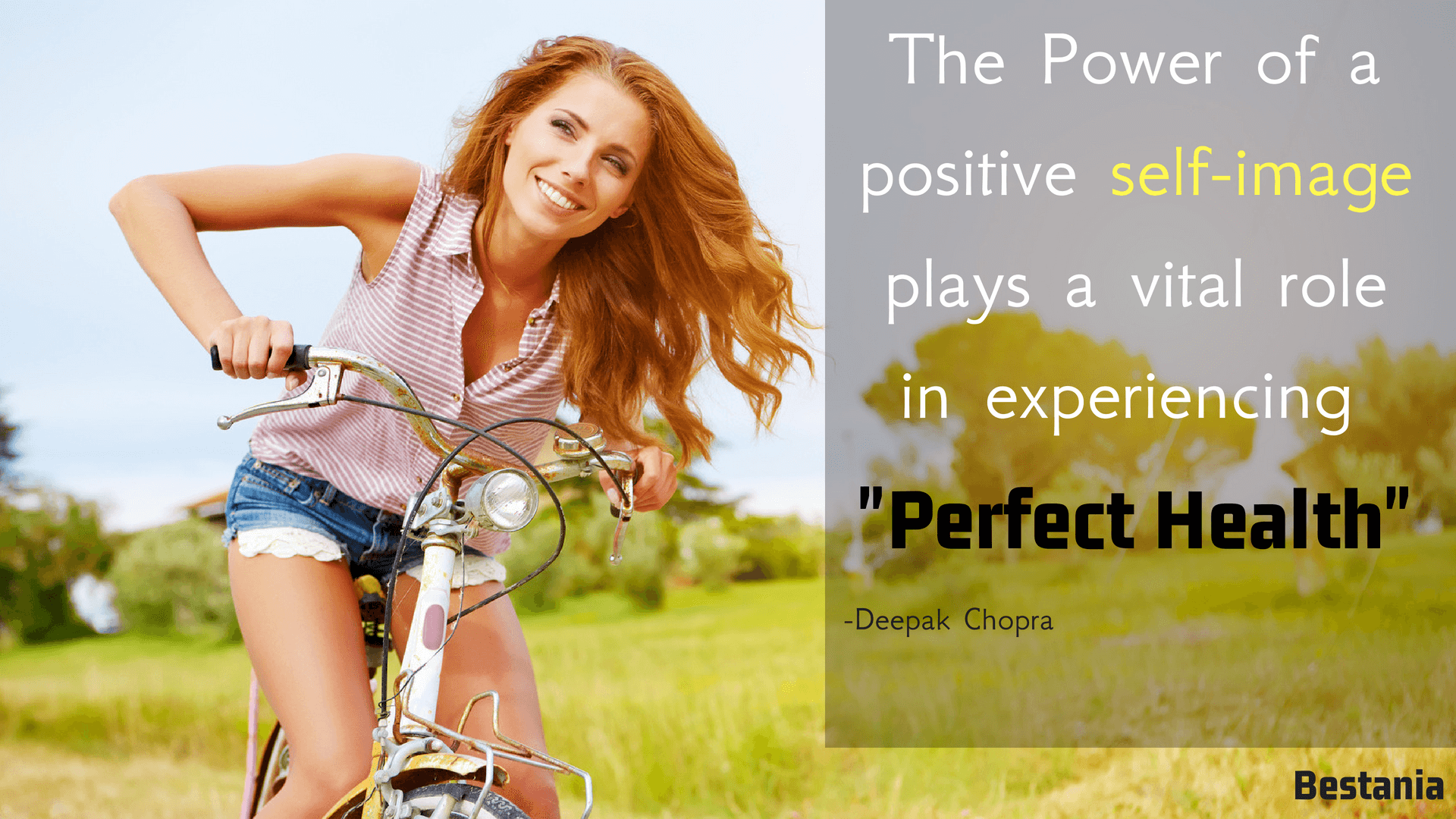 THE POWER OF A POSITIVE SELF IMAGE PLAYS A VITAL ROLE IN PERFECT HEALTH.– DEEPAK CHOPRA