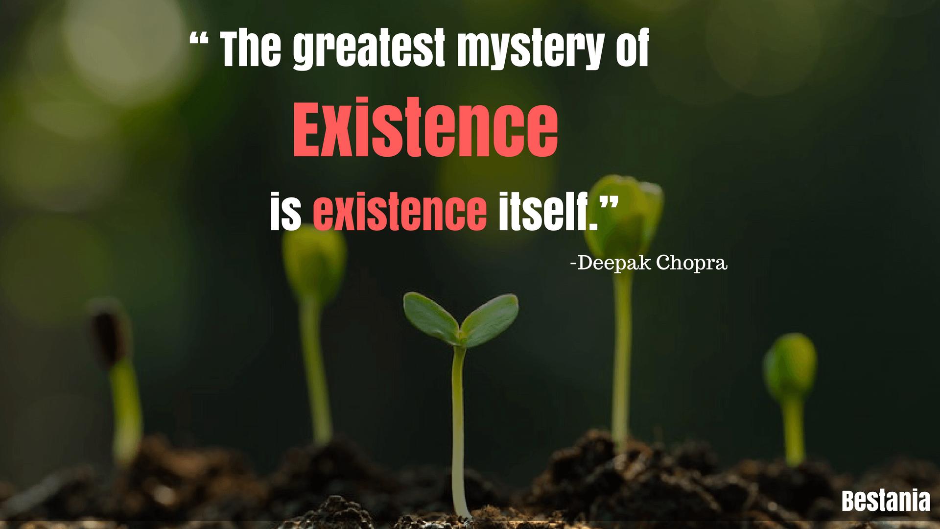 """THE GREATEST MYSTERY OF EXISTENCE IS EXISTENCE ITSELF.""– DEEPAK CHOPRA"
