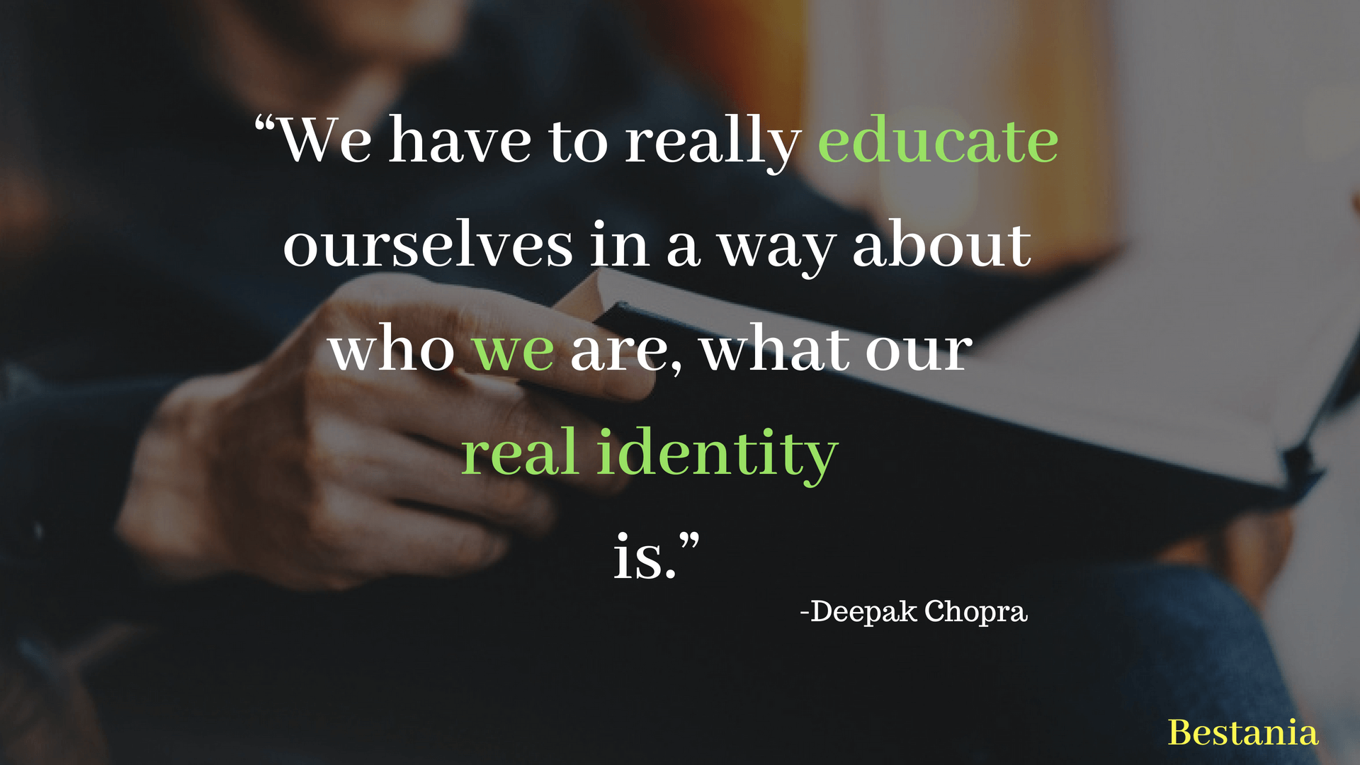 """""""We have to really educate ourselves in a way about who we are, what our real identity is.""""– Deepak Chopra"""