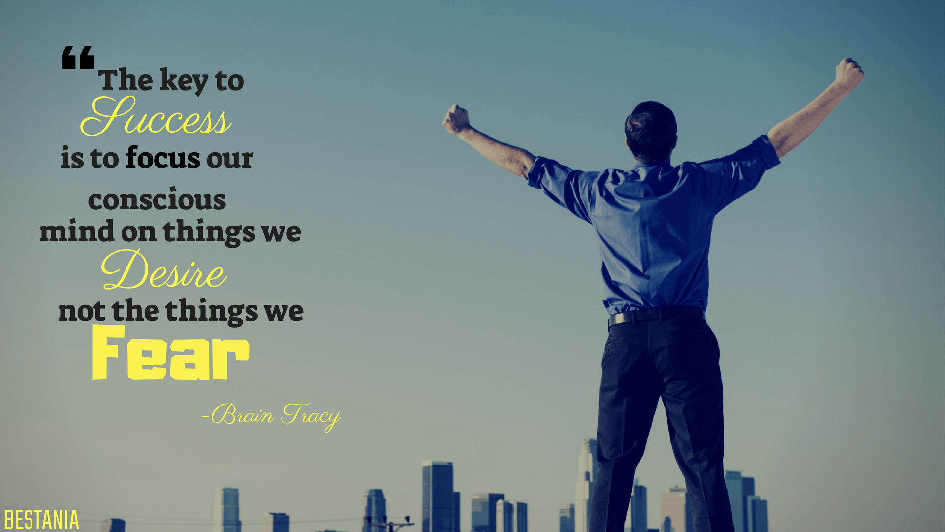 The key to success is to focus our conscious mind on things we desire not things we fear.