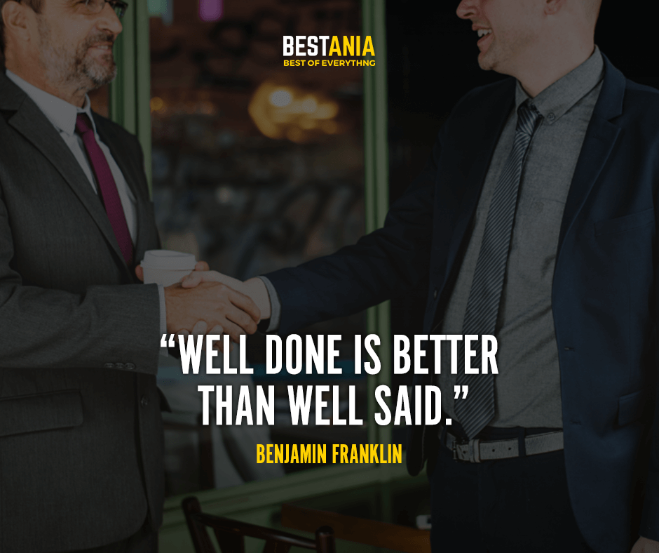"""""""Well done is better than well said."""" Benjamin Franklin"""