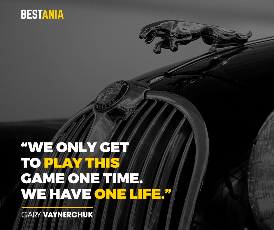 """We only get to play this game one time. We have one life."" – Gary Vaynerchuk"