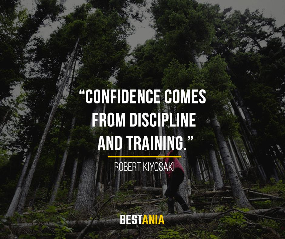 Confidence comes from discipline and training. Robert Kiyosaki