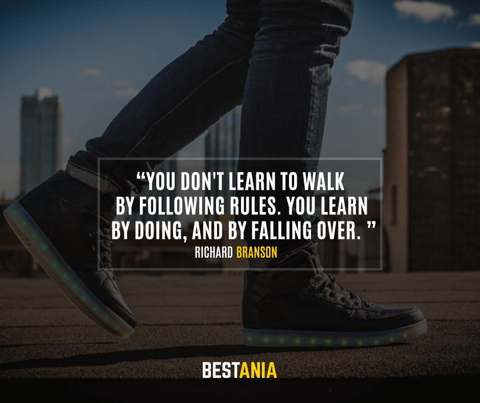 You don't learn to walk by following rules. You learn by doing, and by falling over. Richard Branson