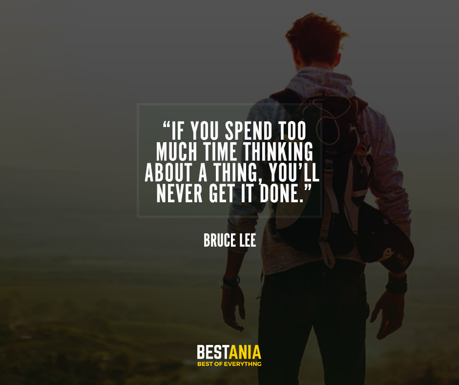 If you spend too much time thinking about a thing, you'll never get it done.– Bruce Lee