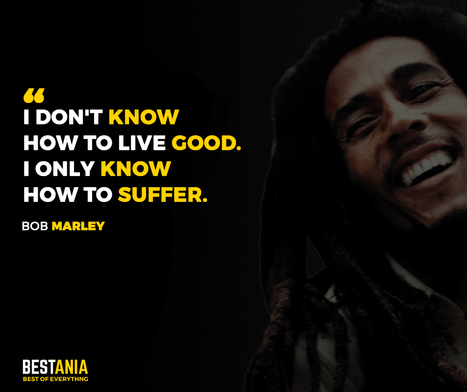 I don't know how to live good. I only know how to suffer. Bob Marley