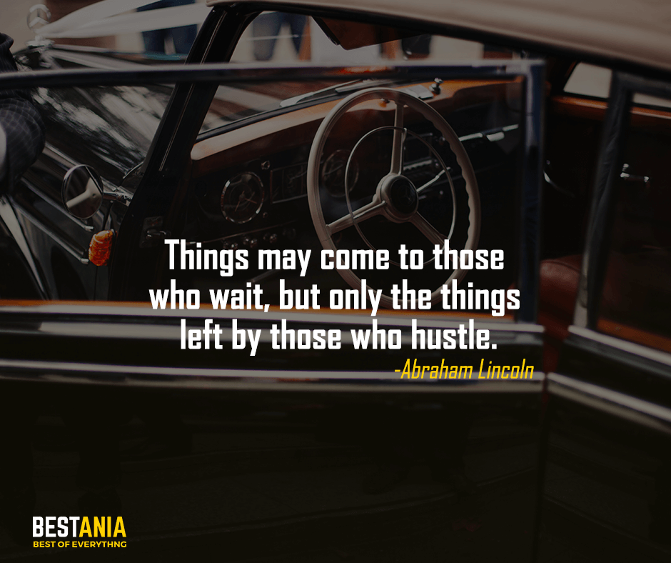 Things may come to those who wait, but only the things left by those who hustle.Abraham Lincoln