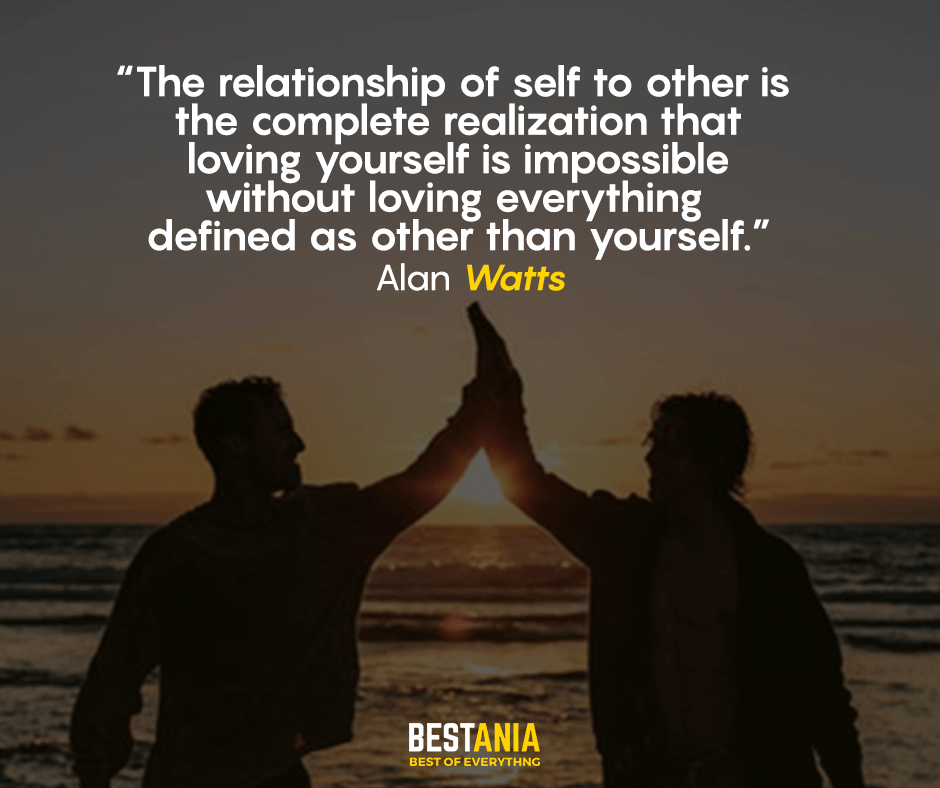 The relationship of self to other is the complete realization that loving yourself is impossible without loving everything  defined as other than yourself. Alan Watts