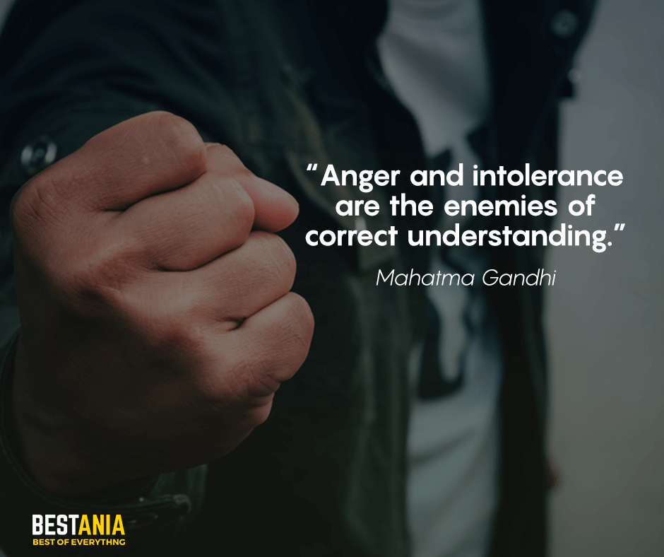 Anger and intolerance are the enemies of correct understanding. Mahatma Gandhi