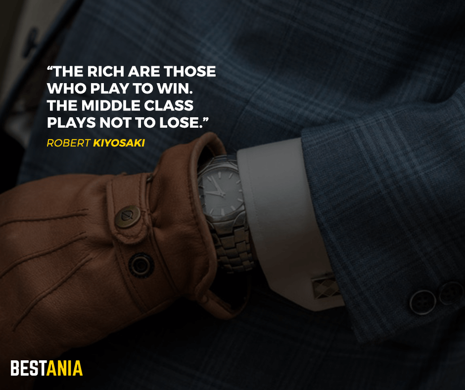 The rich are those who play to win. The middle class plays not to lose. Robert Kiyosaki