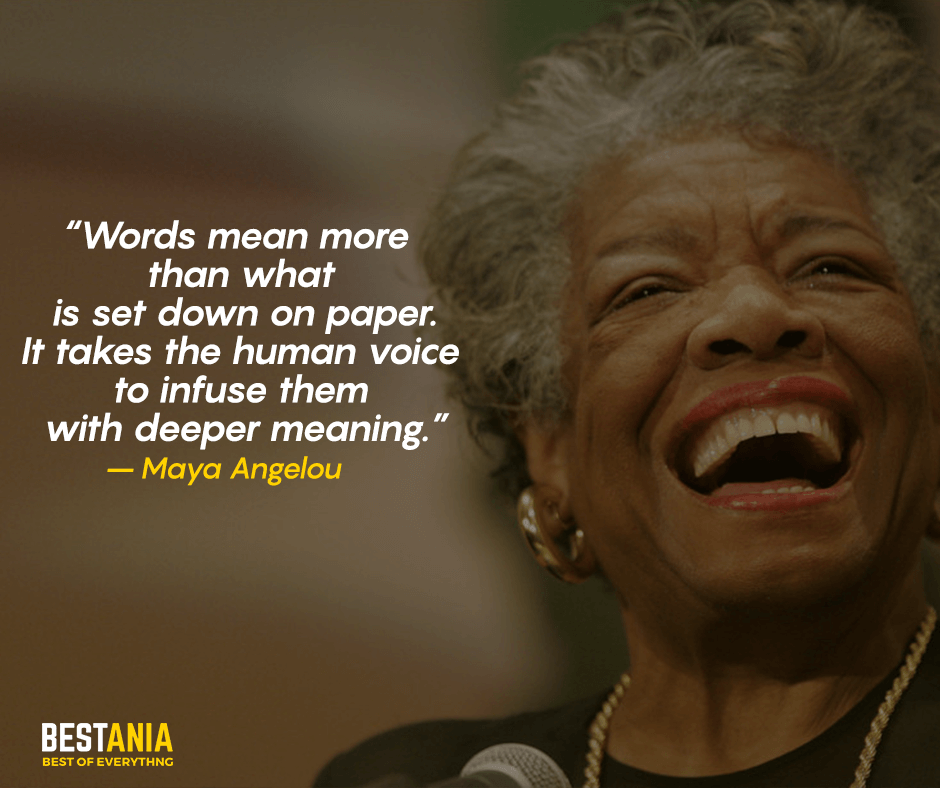 Words mean more than what is set down on paper. It takes the human voice to infuse them with deeper meaning. Maya Angelou