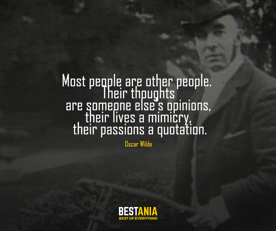 Most people are other people. Their thoughts are someone else's opinions, their lives a mimicry, their passions a quotation. Oscar Wilde