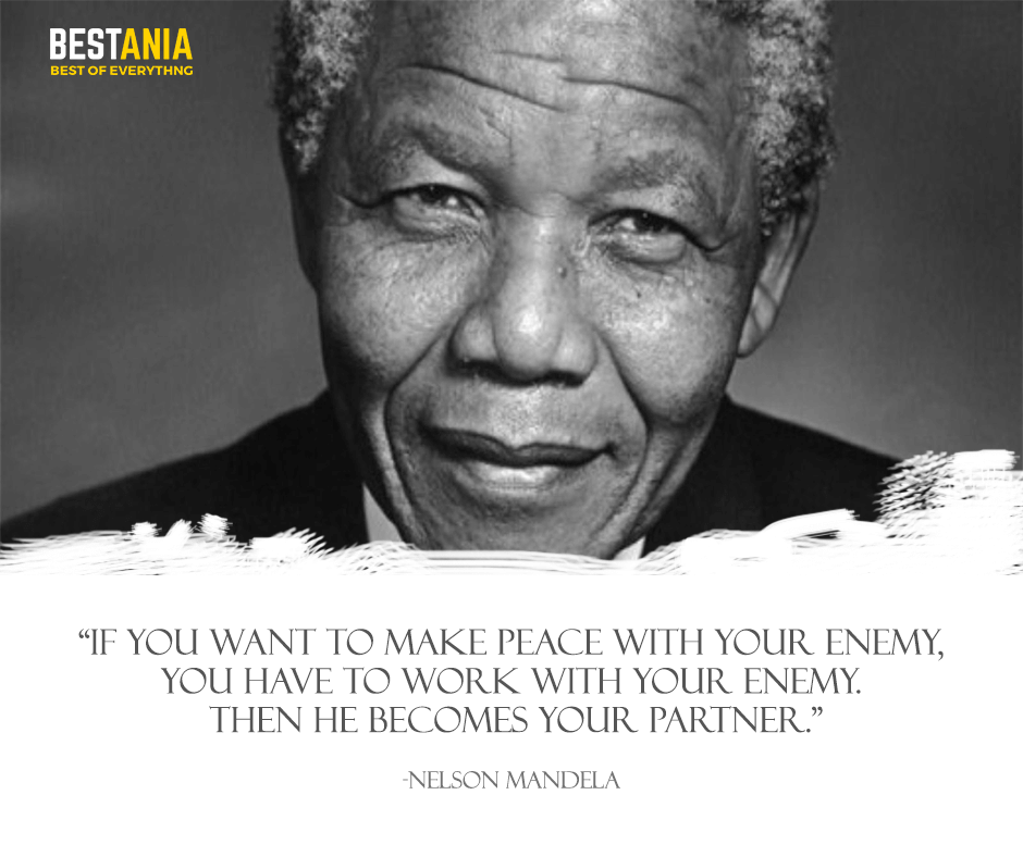 If you want to make peace with your enemy, you have to work with your enemy. Then he becomes your partner. Nelson Mandela