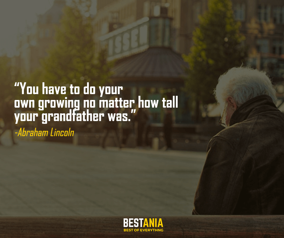 You have to do your own growing no matter how tall your grandfather was. Abraham Lincoln