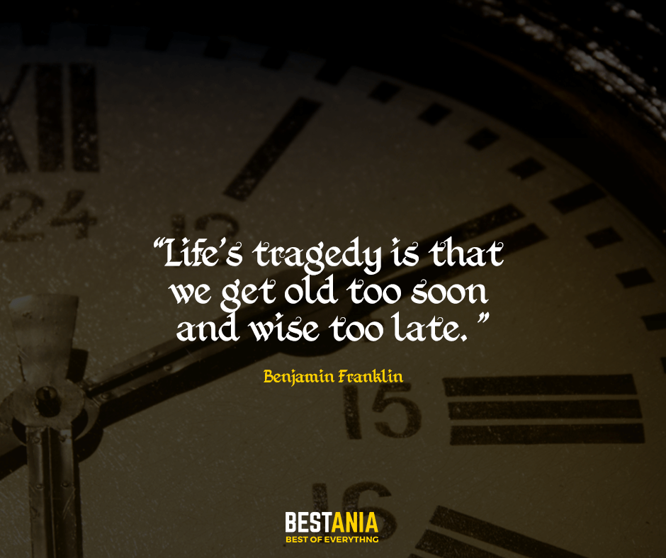 Life's tragedy is that we get old too soon and wise too late. Benjamin Franklin