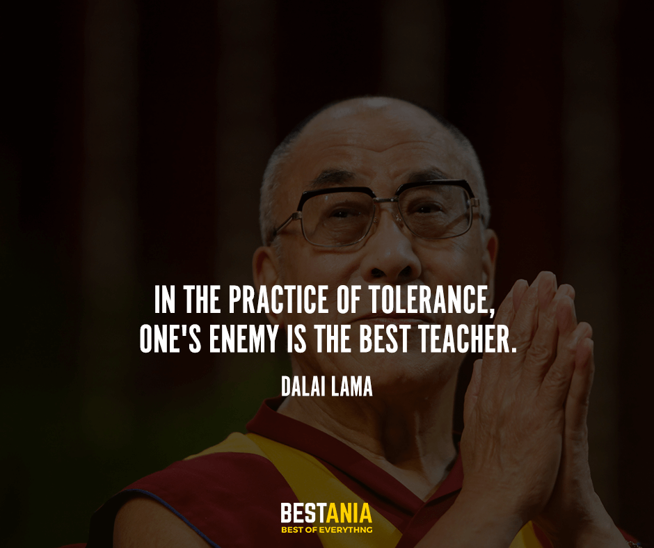 In the practice of tolerance, one's enemy is the best teacher. Dalai Lama