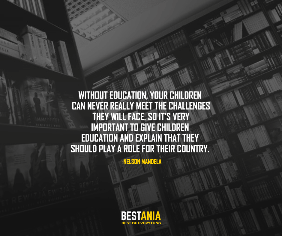 Without education, your children can never really meet the challenges they will face. So it's very important to give children education and explain that they should play a role for their country. Nelson Mandela