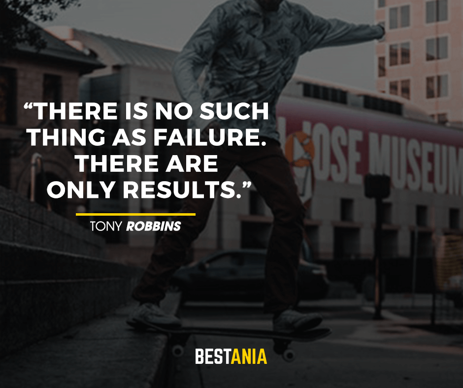 There is no such thing as failure. There are only results. Tony Robbins