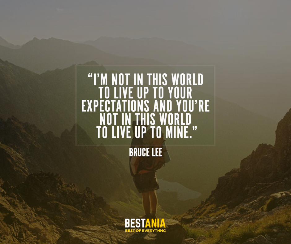 I'm not in this world to live up to your expectations and you're not in this world to live up to mine. – Bruce Lee