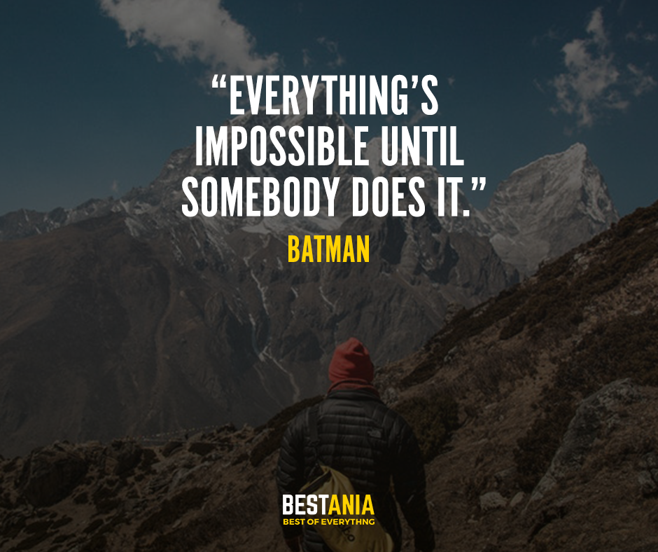 """Everything's impossible until somebody does it."" – Batman"