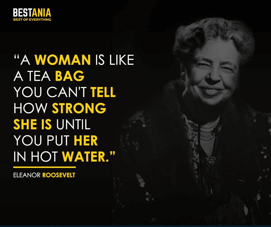 A woman is like a tea bag - you can't tell how strong she is until you put her in hot water. Eleanor Roosevelt