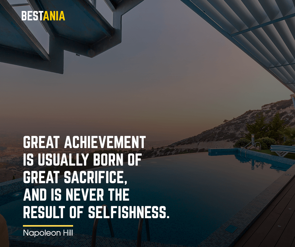 """Great achievement is usually born of great sacrifice, and is never the result of selfishness. """"Napoleon Hill"""""""
