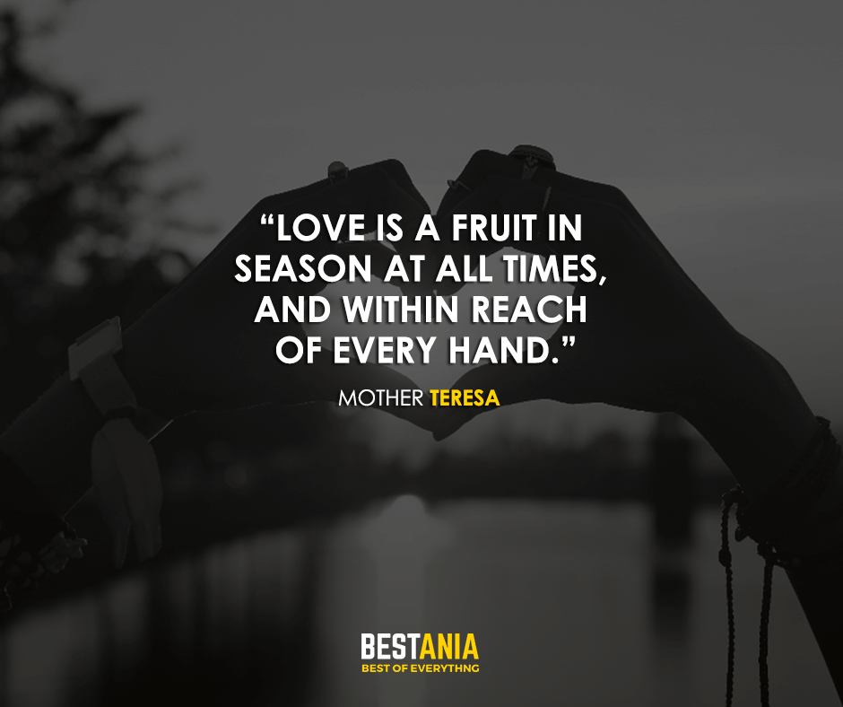 Love is a fruit in season at all times, and within reach of every hand. Mother Teresa