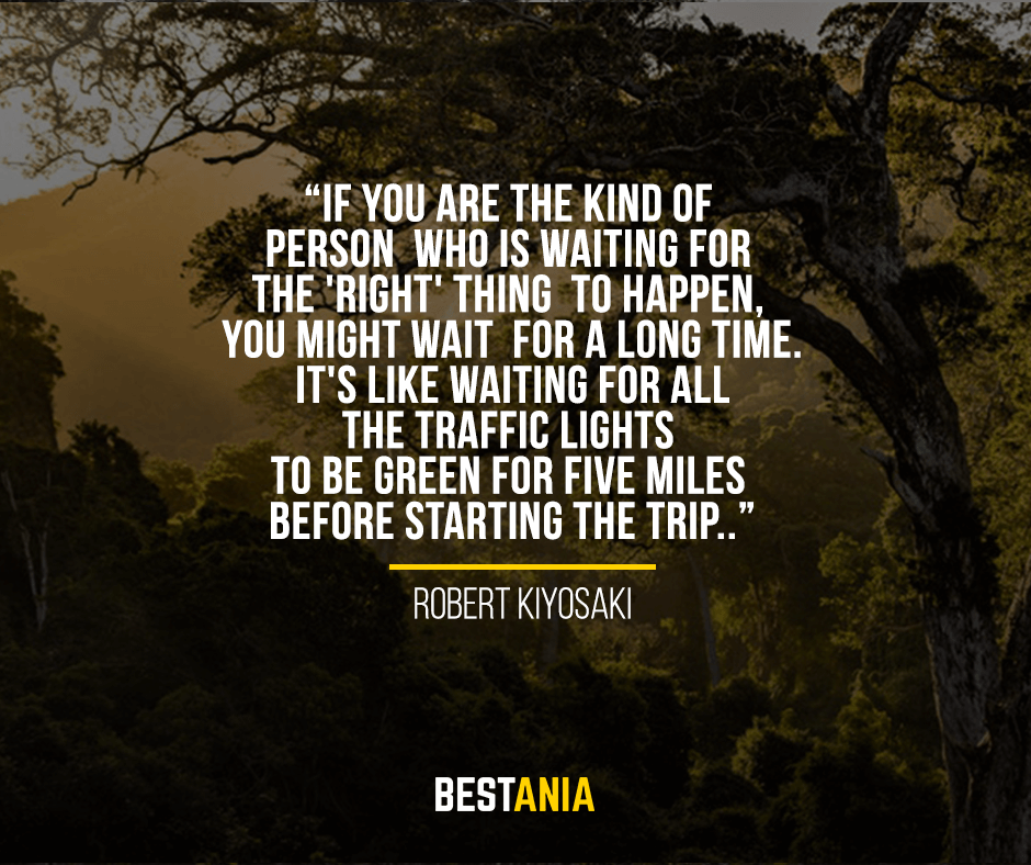 If you are the kind of person who is waiting for the 'right' thing to happen, you might wait for a long time. It's like waiting for all the traffic lights to be green for five miles before starting the trip. Robert Kiyosaki