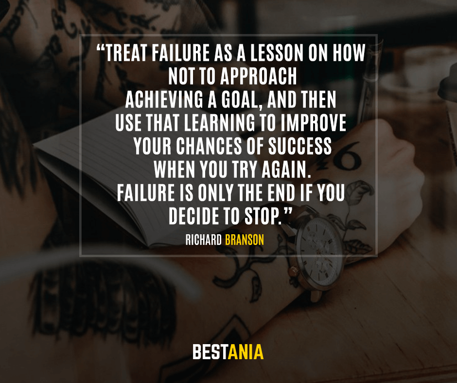 Treat failure as a lesson on how not to approach achieving a goal, and then use that learning to improve your chances of success when you try again. Failure is only the end if you decide to stop. Richard Branson