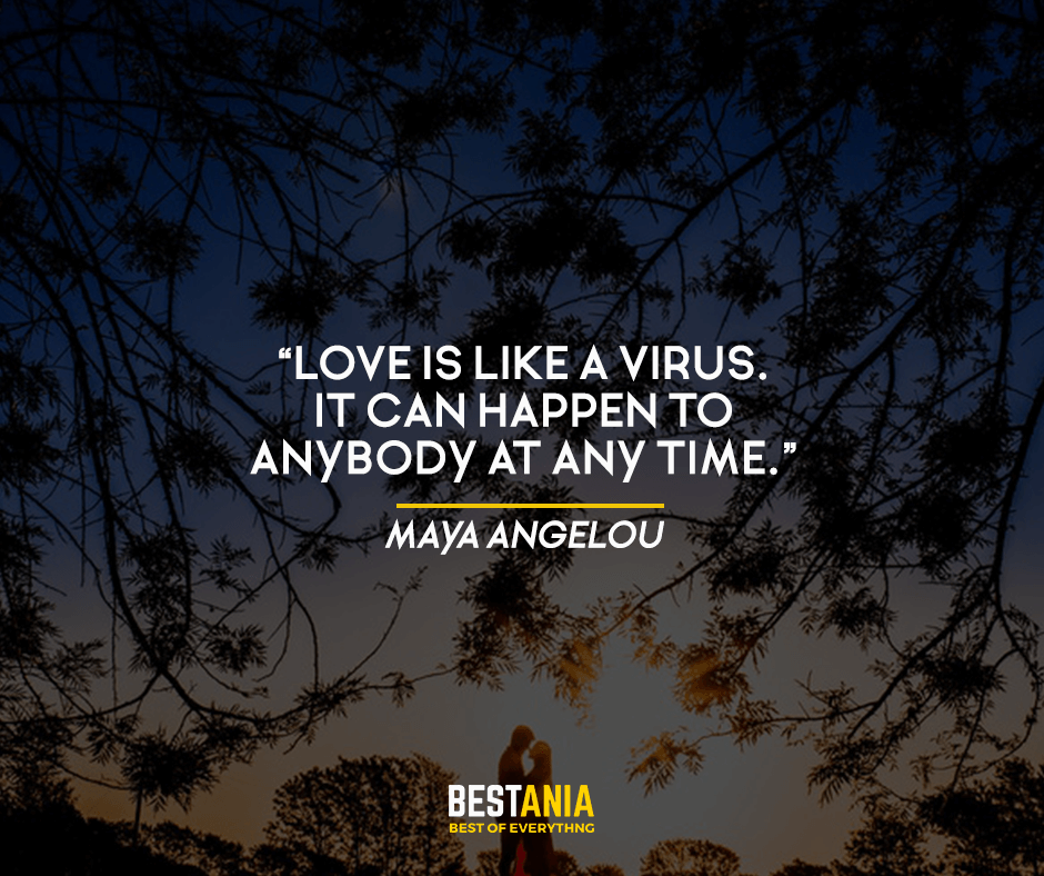 Love is like a virus. It can happen to anybody at any time. Maya Angelou