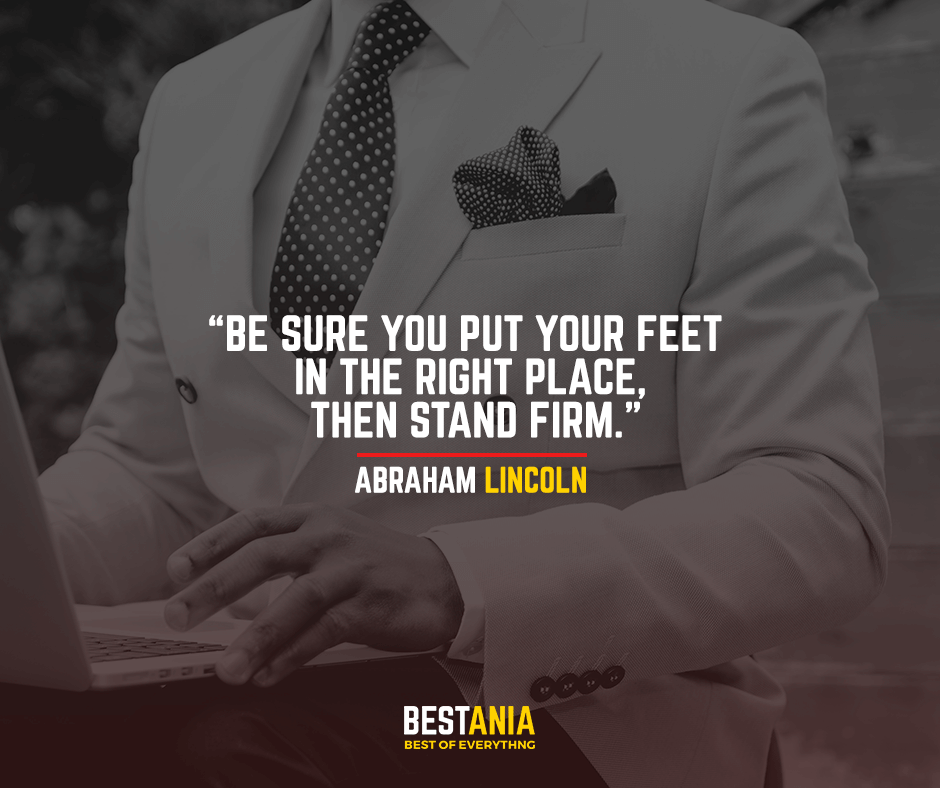 Be sure you put your feet in the right place, then stand firm. Abraham Lincoln