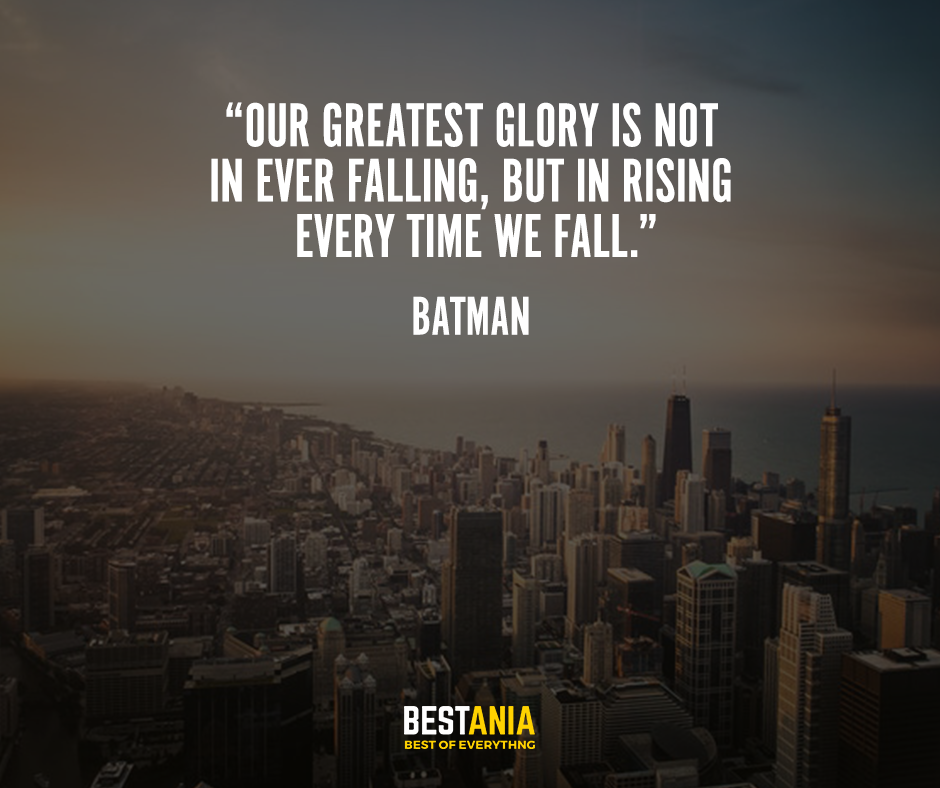 """Our greatest glory is not in ever falling, but in rising every time we fall."" – Batman"