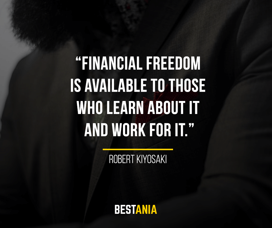 Financial freedom is available to those who learn about it and work for it. Robert Kiyosaki