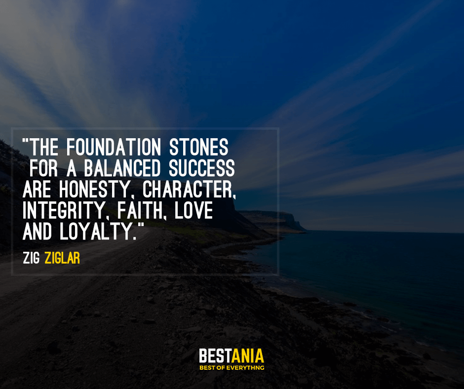 The foundation stones for a balanced success are honesty, character, integrity, faith, love and loyalty. Zig Ziglar