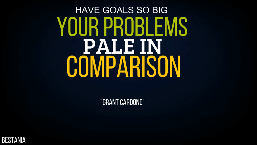 """Have Goals So Big Your Problems Pale In Comparison. """"Grant Cardone"""""""