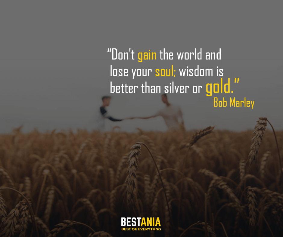 Don't gain the world and lose your soul; wisdom is better than silver or gold. Bob Marley