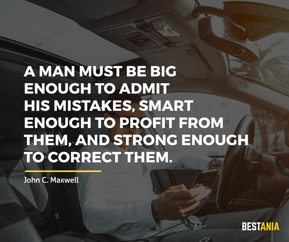 "A man must be big enough to admit his mistakes, smart enough to profit from them, and strong enough to correct them. ""John C. Maxwell"""