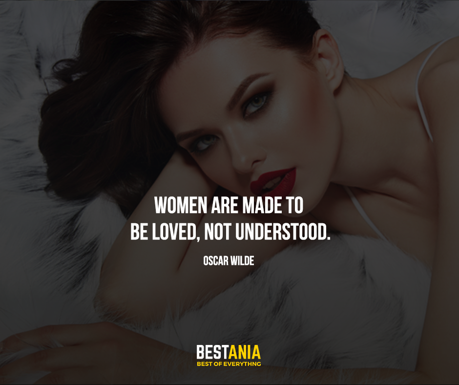 Women are made to be loved, not understood. Oscar Wilde