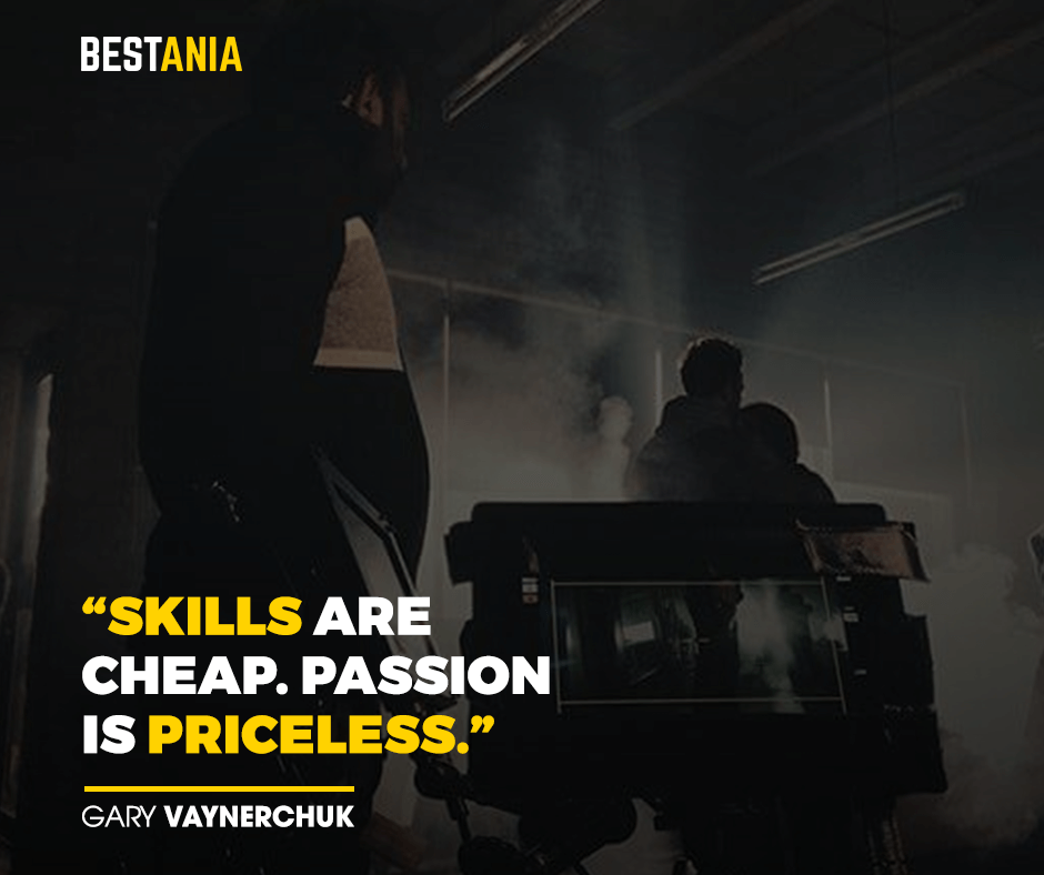"""Skills are cheap. Passion is priceless."" – Gary Vaynerchuk"