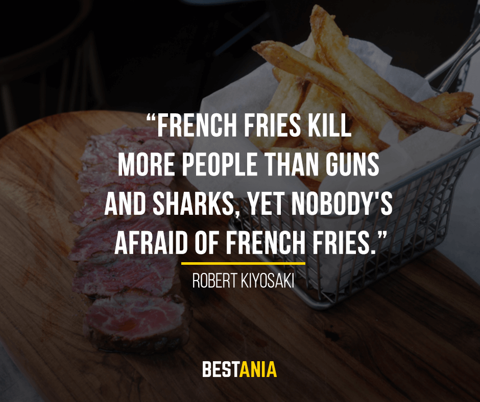 French fries kill more people than guns and sharks, yet nobody's afraid of French fries. Robert Kiyosaki