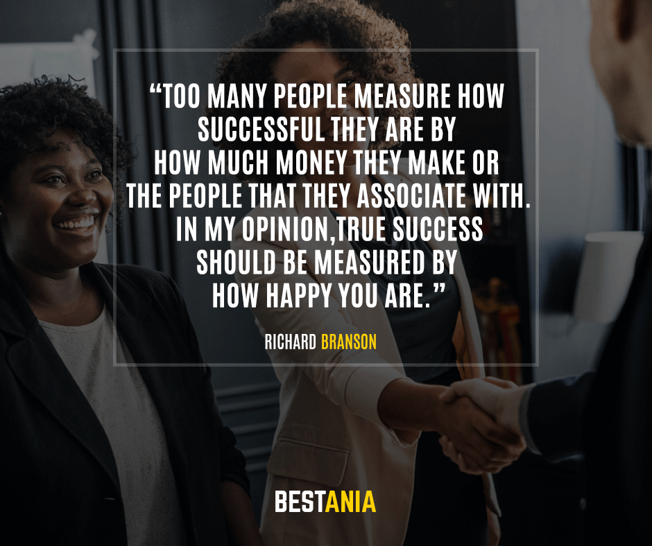 Too many people measure how successful they are by how much money they make or the people that they associate with. In my opinion, true success should be measured by how happy you are. Richard Branson