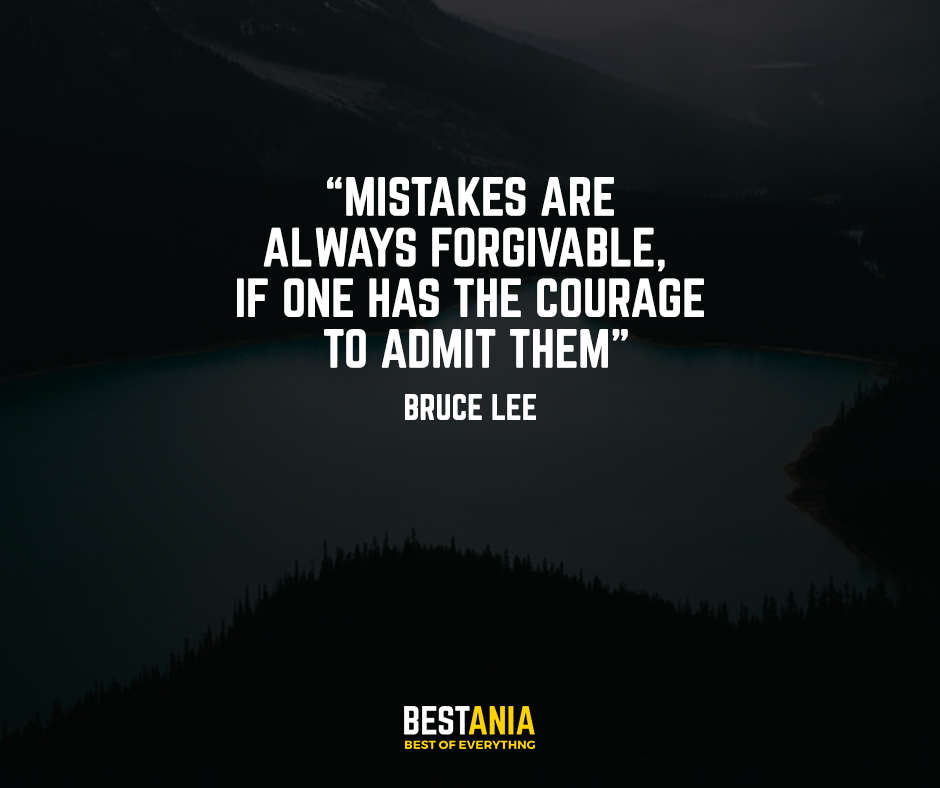 Mistakes are always forgivable, if one has the courage to admit them. – Bruce Lee