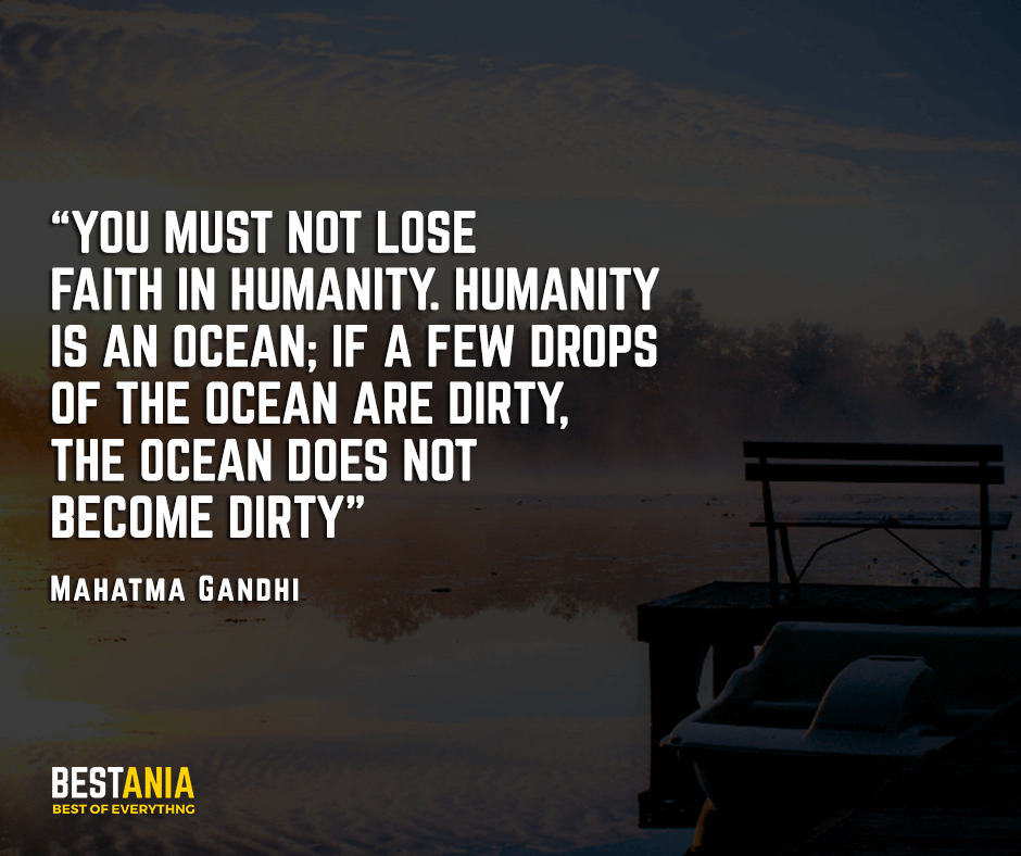 You must not lose faith in humanity. Humanity is an ocean; if a few drops of the ocean are dirty,  the ocean does not become dirty. Mahatma Gandhi