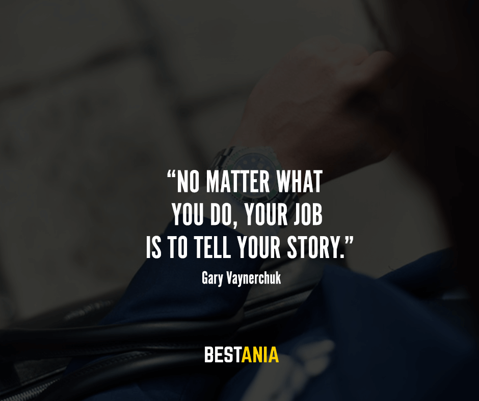 """No matter what you do, your job is to tell your story."" – Gary Vaynerchuk"