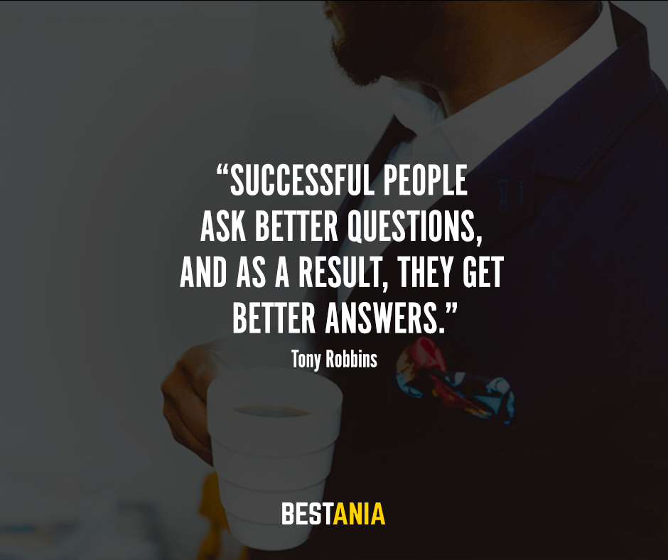 Successful people ask better questions, and as a result, they get better answers.  Tony Robbins