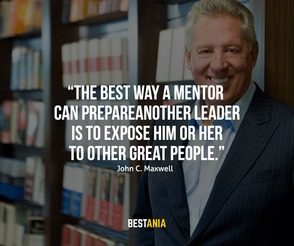 "The best way a mentor can prepare another leader is to expose him or her to other great people. ""John C. Maxwell"""