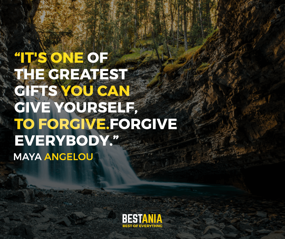 It's one of the greatest gifts you can give yourself, to forgive. Forgive everybody. Maya Angelou